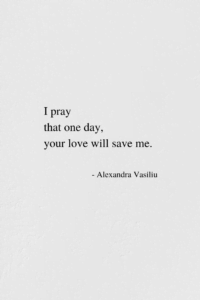 Your Love Will Save Me - Poem by Alexandra Vasiliu, Author of BE MY MOON, BLOOMING and HEALING WORDS